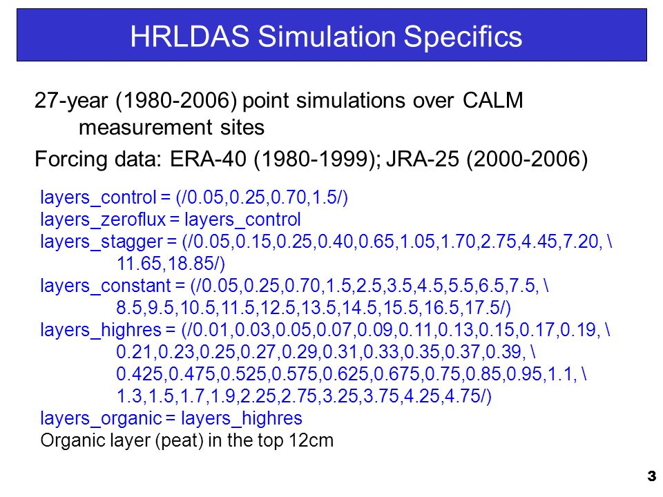 3 HRLDAS Simulation Specifics 27-year (1980-2006) point simulations over CALM measurement sites Forcing data: ERA-40 (1980-1999); JRA-25 (2000-2006) layers_control = (/0.05,0.25,0.70,1.5/) layers_zeroflux = layers_control layers_stagger = (/0.05,0.15,0.25,0.40,0.65,1.05,1.70,2.75,4.45,7.20, \ 11.65,18.85/) layers_constant = (/0.05,0.25,0.70,1.5,2.5,3.5,4.5,5.5,6.5,7.5, \ 8.5,9.5,10.5,11.5,12.5,13.5,14.5,15.5,16.5,17.5/) layers_highres = (/0.01,0.03,0.05,0.07,0.09,0.11,0.13,0.15,0.17,0.19, \ 0.21,0.23,0.25,0.27,0.29,0.31,0.33,0.35,0.37,0.39, \ 0.425,0.475,0.525,0.575,0.625,0.675,0.75,0.85,0.95,1.1, \ 1.3,1.5,1.7,1.9,2.25,2.75,3.25,3.75,4.25,4.75/) layers_organic = layers_highres Organic layer (peat) in the top 12cm