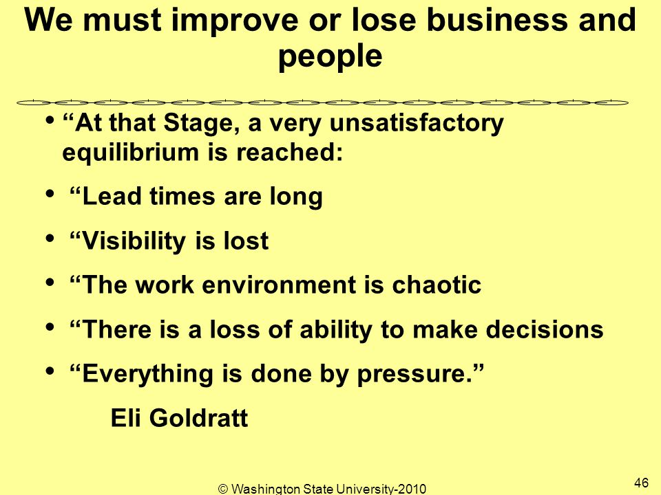 We must improve or lose business and people At that Stage, a very unsatisfactory equilibrium is reached: Lead times are long Visibility is lost The work environment is chaotic There is a loss of ability to make decisions Everything is done by pressure. Eli Goldratt 46 © Washington State University-2010