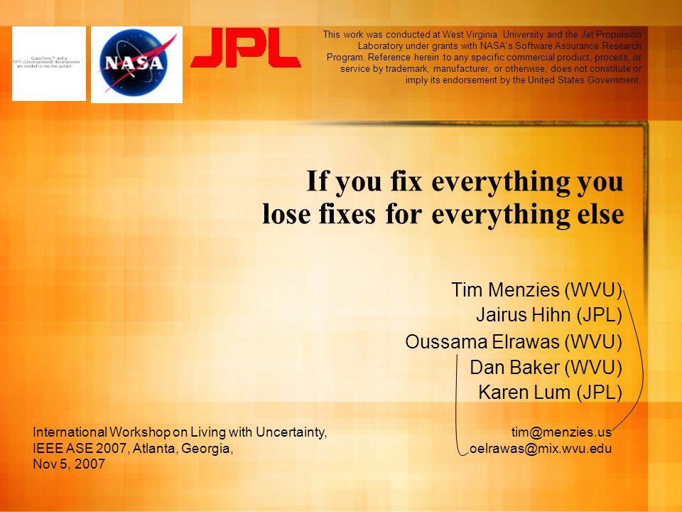 If you fix everything you lose fixes for everything else Tim Menzies (WVU) Jairus Hihn (JPL) Oussama Elrawas (WVU) Dan Baker (WVU) Karen Lum (JPL) International Workshop on Living with Uncertainty, IEEE ASE 2007, Atlanta, Georgia, Nov 5, 2007 This work was conducted at West Virginia University and the Jet Propulsion Laboratory under grants with NASA s Software Assurance Research Program.