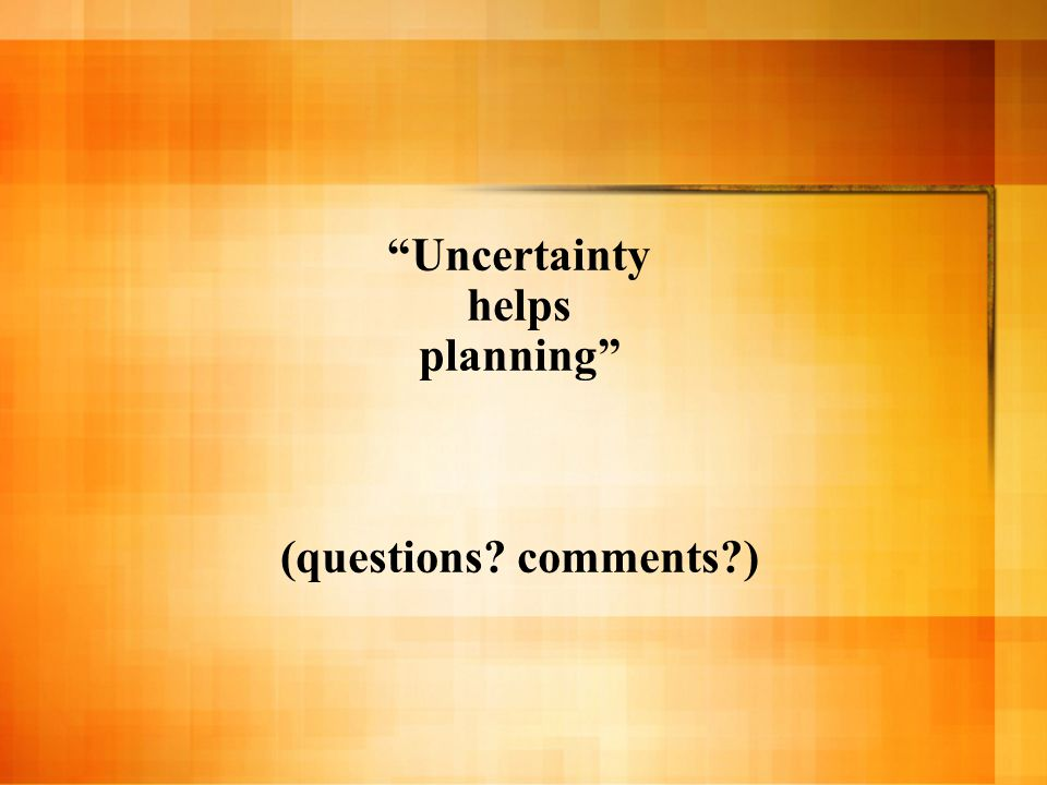 Uncertainty helps planning (questions comments )