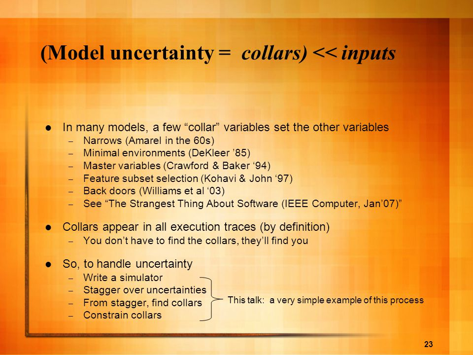 23 (Model uncertainty = collars) << inputs In many models, a few collar variables set the other variables – Narrows (Amarel in the 60s) – Minimal environments (DeKleer '85) – Master variables (Crawford & Baker '94) – Feature subset selection (Kohavi & John '97) – Back doors (Williams et al '03) – See The Strangest Thing About Software (IEEE Computer, Jan'07) Collars appear in all execution traces (by definition) – You don't have to find the collars, they'll find you So, to handle uncertainty – Write a simulator – Stagger over uncertainties – From stagger, find collars – Constrain collars This talk: a very simple example of this process