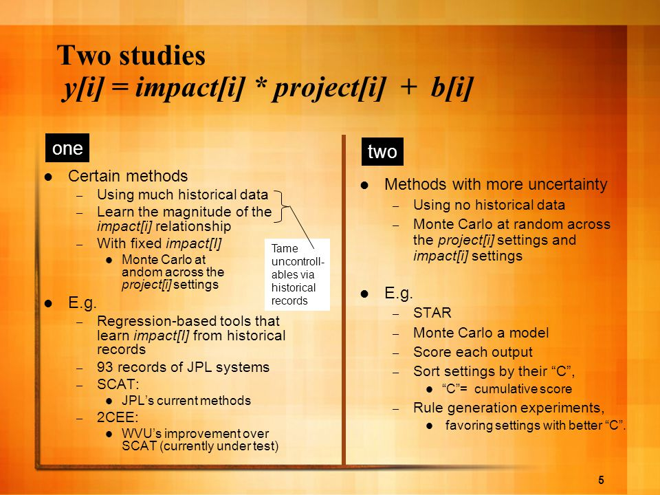 5 Two studies y[i] = impact[i] * project[i] + b[i] Certain methods – Using much historical data – Learn the magnitude of the impact[i] relationship – With fixed impact[I] Monte Carlo at andom across the project[i] settings E.g.