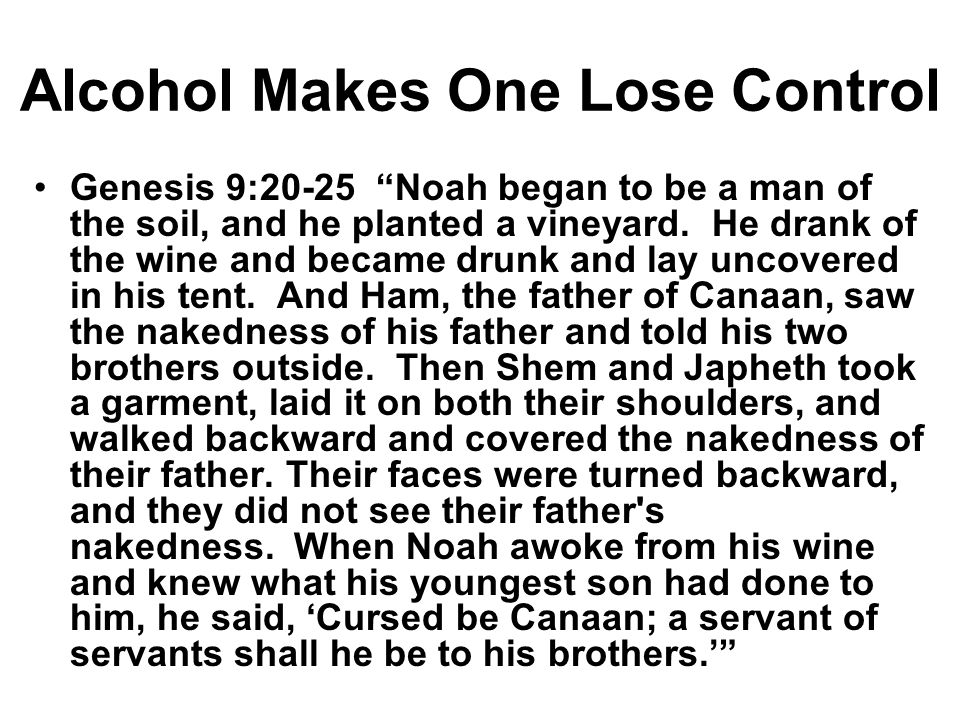Alcohol Makes One Lose Control Genesis 9:20-25 Noah began to be a man of the soil, and he planted a vineyard.