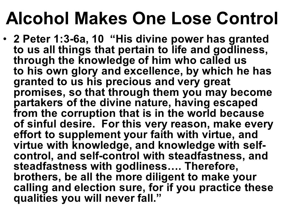 Alcohol Makes One Lose Control 2 Peter 1:3-6a, 10 His divine power has granted to us all things that pertain to life and godliness, through the knowledge of him who called us to his own glory and excellence, by which he has granted to us his precious and very great promises, so that through them you may become partakers of the divine nature, having escaped from the corruption that is in the world because of sinful desire.