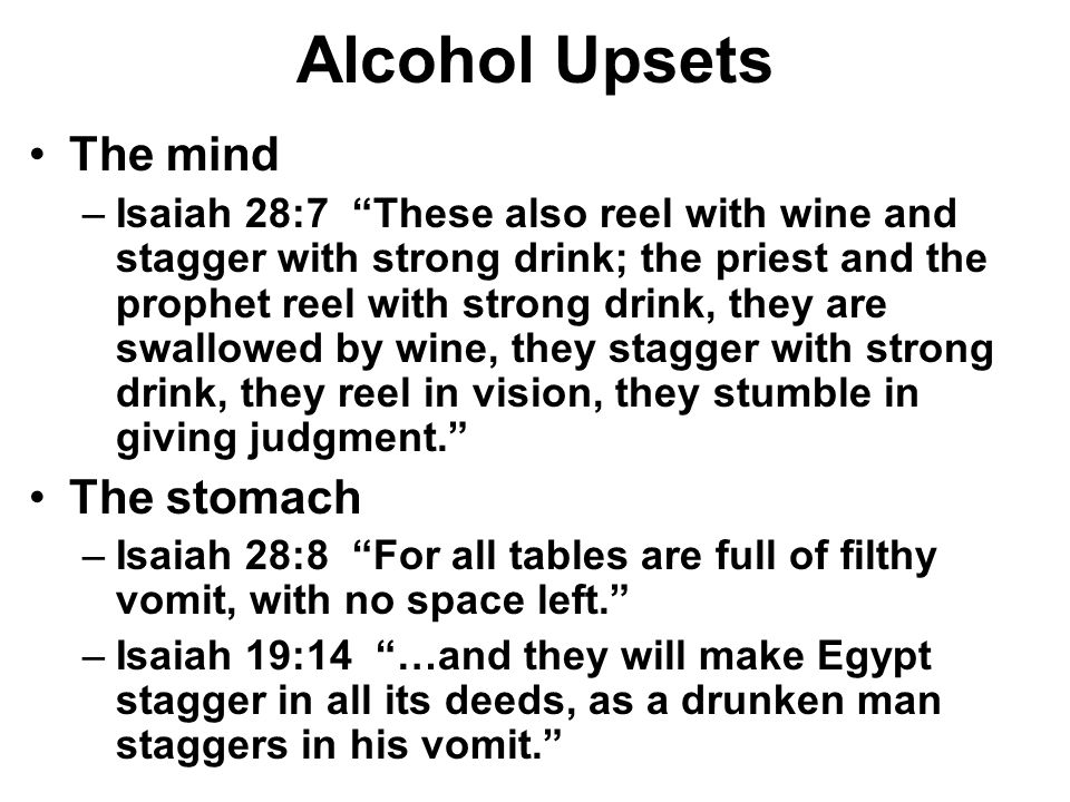 Alcohol Upsets The mind –Isaiah 28:7 These also reel with wine and stagger with strong drink; the priest and the prophet reel with strong drink, they are swallowed by wine, they stagger with strong drink, they reel in vision, they stumble in giving judgment. The stomach –Isaiah 28:8 For all tables are full of filthy vomit, with no space left. –Isaiah 19:14 …and they will make Egypt stagger in all its deeds, as a drunken man staggers in his vomit.