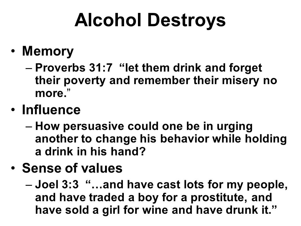 Alcohol Destroys Memory –Proverbs 31:7 let them drink and forget their poverty and remember their misery no more. Influence –How persuasive could one be in urging another to change his behavior while holding a drink in his hand.