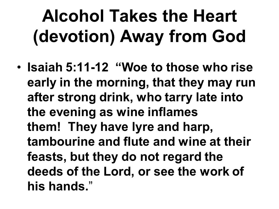 Alcohol Takes the Heart (devotion) Away from God Isaiah 5:11-12 Woe to those who rise early in the morning, that they may run after strong drink, who tarry late into the evening as wine inflames them.