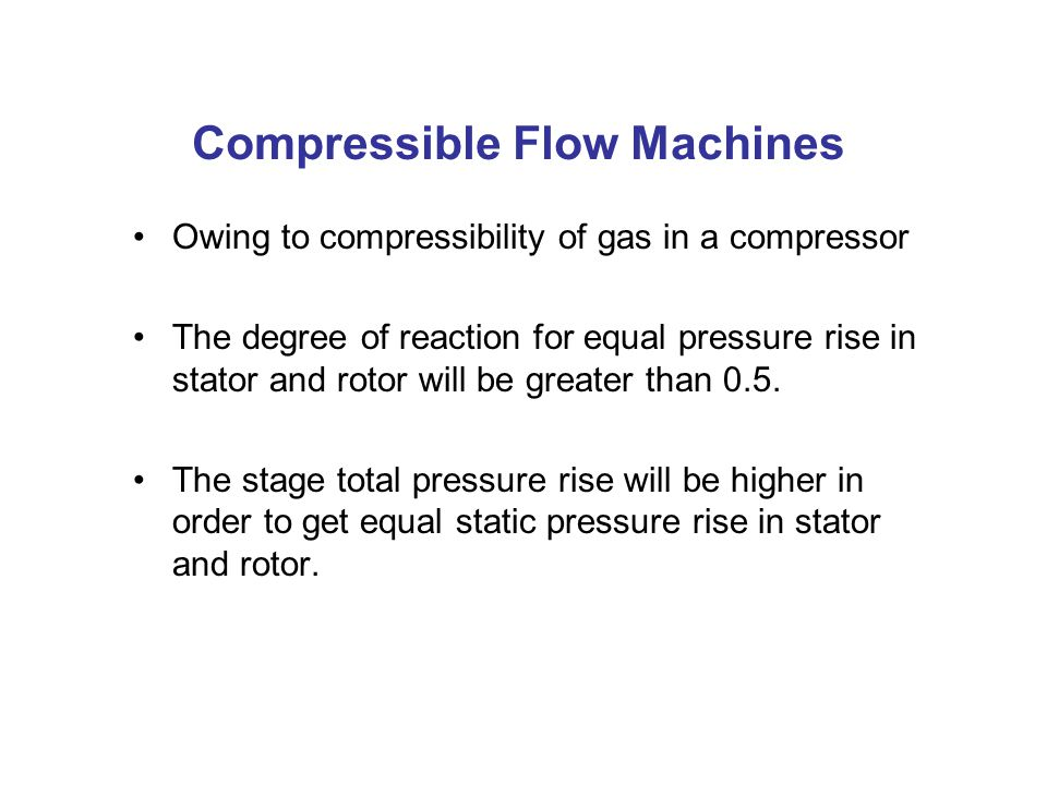 Compressible Flow Machines Owing to compressibility of gas in a compressor The degree of reaction for equal pressure rise in stator and rotor will be greater than 0.5.