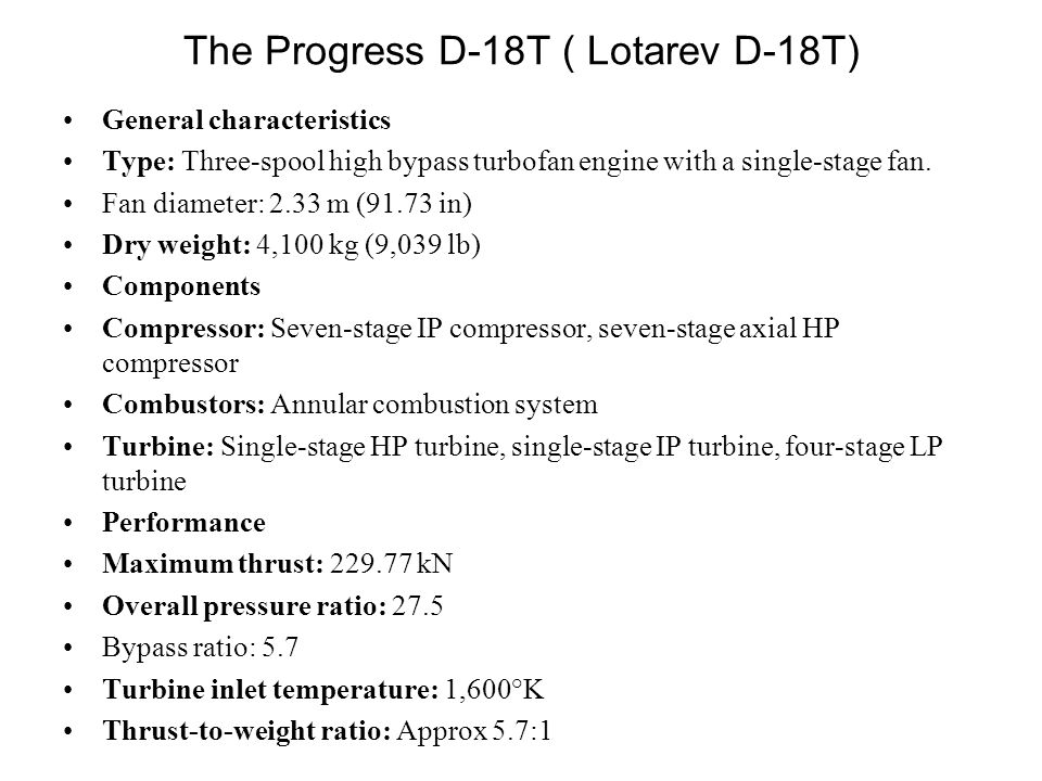 The Progress D-18T ( Lotarev D-18T) General characteristics Type: Three-spool high bypass turbofan engine with a single-stage fan.