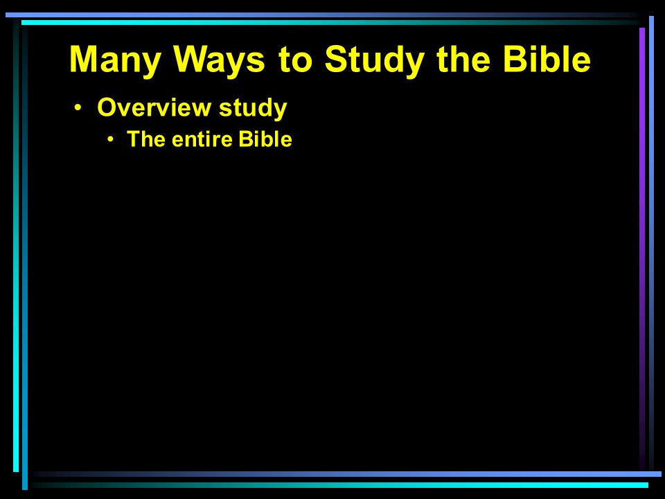 Many Ways to Study the Bible Overview study The entire Bible Each testament