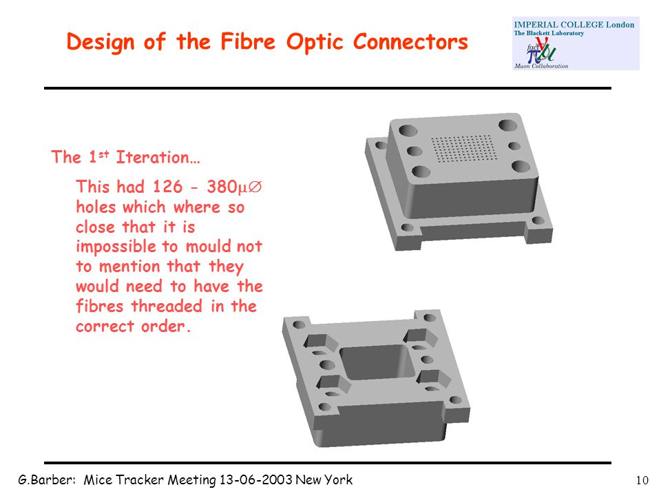G.Barber: Mice Tracker Meeting 13-06-2003 New York10 Design of the Fibre Optic Connectors The 1 st Iteration… This had 126 - 380  holes which where so close that it is impossible to mould not to mention that they would need to have the fibres threaded in the correct order.