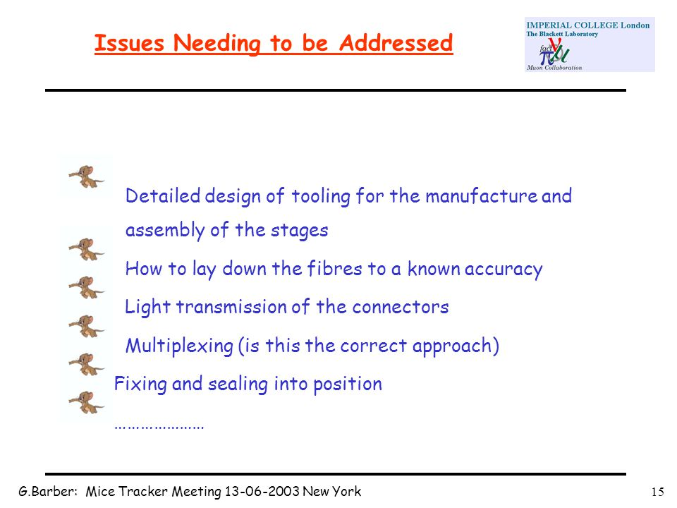 G.Barber: Mice Tracker Meeting 13-06-2003 New York15 Issues Needing to be Addressed Detailed design of tooling for the manufacture and assembly of the stages How to lay down the fibres to a known accuracy Light transmission of the connectors Multiplexing (is this the correct approach) Fixing and sealing into position …………………