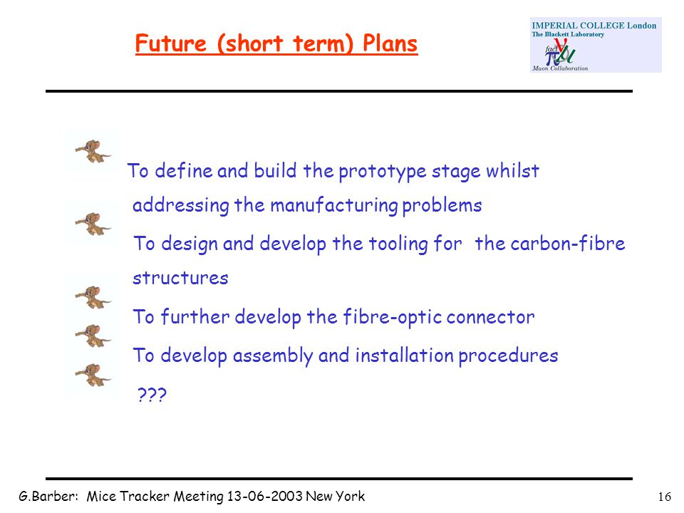 G.Barber: Mice Tracker Meeting 13-06-2003 New York16 Future (short term) Plans To define and build the prototype stage whilst addressing the manufacturing problems To design and develop the tooling for the carbon-fibre structures To further develop the fibre-optic connector To develop assembly and installation procedures