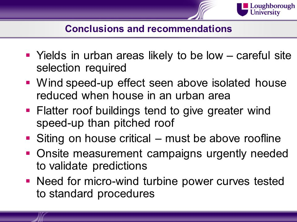 Conclusions and recommendations  Yields in urban areas likely to be low – careful site selection required  Wind speed-up effect seen above isolated house reduced when house in an urban area  Flatter roof buildings tend to give greater wind speed-up than pitched roof  Siting on house critical – must be above roofline  Onsite measurement campaigns urgently needed to validate predictions  Need for micro-wind turbine power curves tested to standard procedures