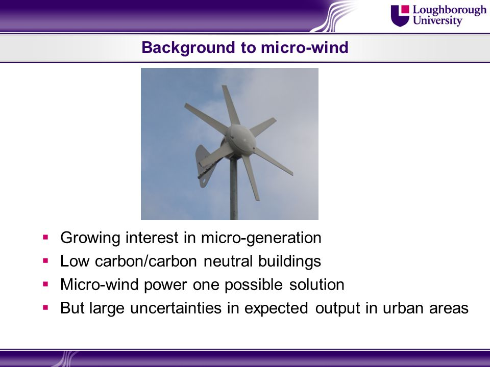 Background to micro-wind  Growing interest in micro-generation  Low carbon/carbon neutral buildings  Micro-wind power one possible solution  But large uncertainties in expected output in urban areas