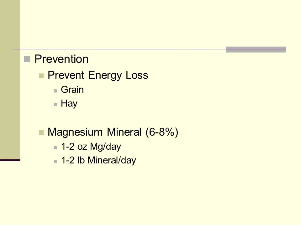 Prevention Prevent Energy Loss Grain Hay Magnesium Mineral (6-8%) 1-2 oz Mg/day 1-2 lb Mineral/day