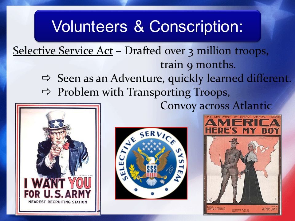 Selective Service Act – Drafted over 3 million troops, train 9 months.  Seen as an Adventure, quickly learned different.  Problem with Transporting