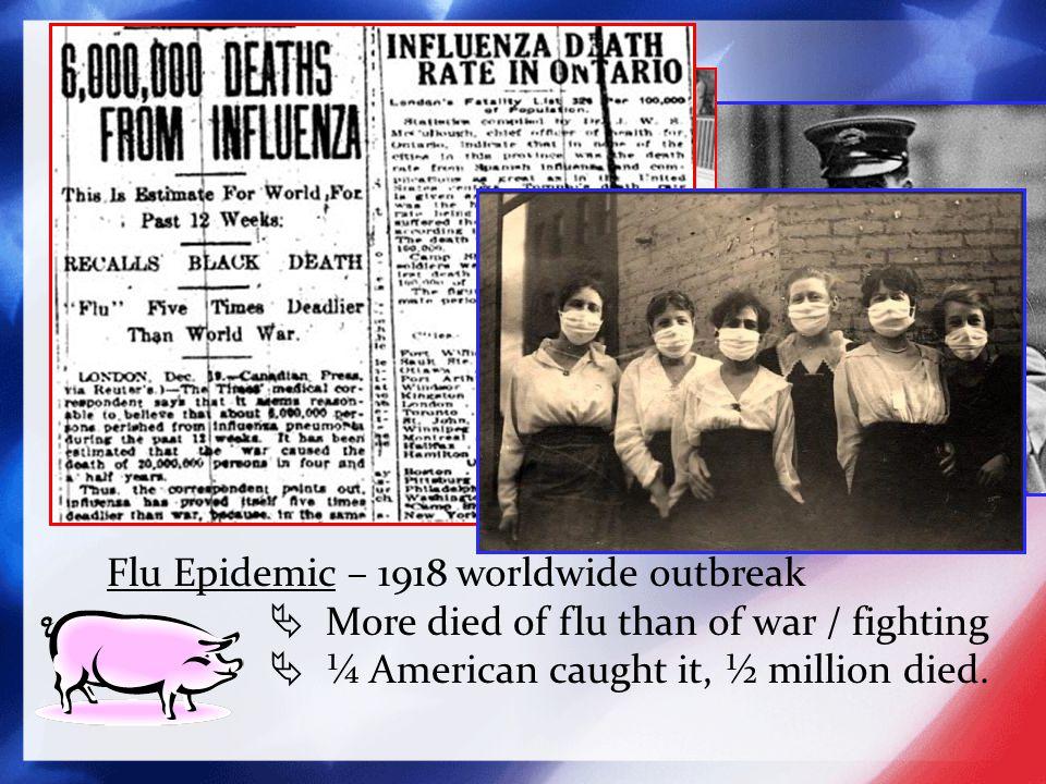 Flu Epidemic – 1918 worldwide outbreak  More died of flu than of war / fighting  ¼ American caught it, ½ million died.