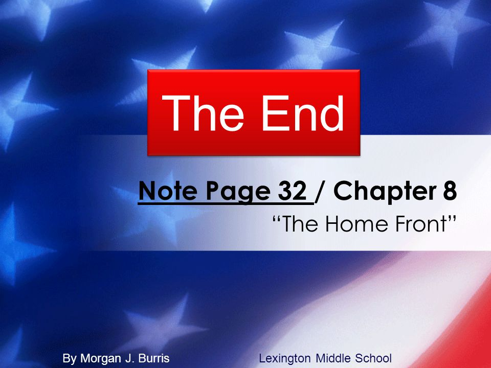 "Note Page 32 / Chapter 8 ""The Home Front"" The End By Morgan J. BurrisLexington Middle School"