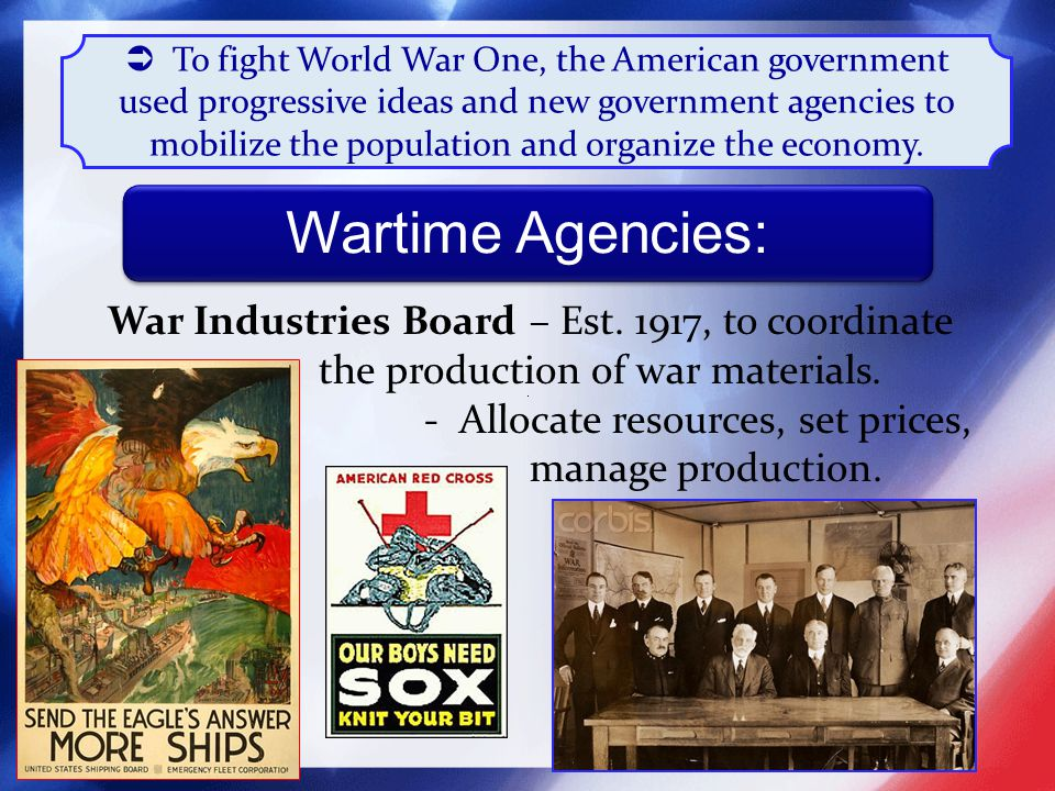  To fight World War One, the American government used progressive ideas and new government agencies to mobilize the population and organize the economy.