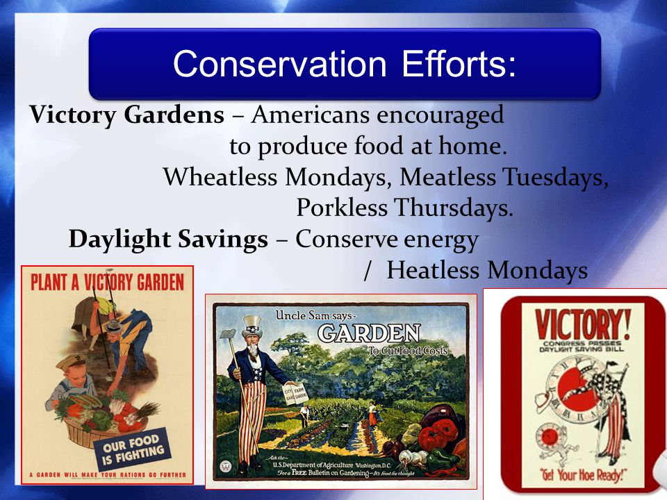 Victory Gardens – Americans encouraged to produce food at home.