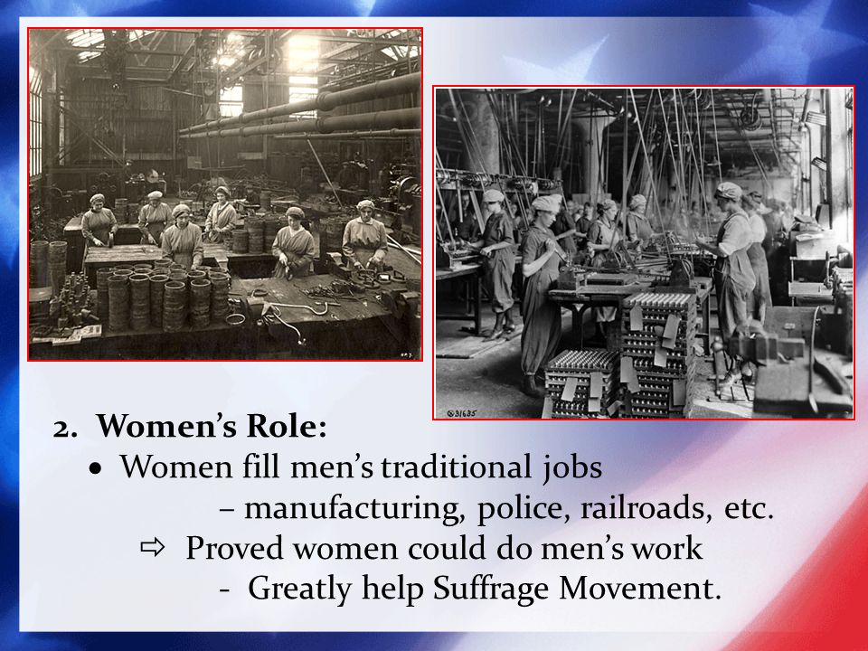 2. Women's Role:  Women fill men's traditional jobs – manufacturing, police, railroads, etc.  Proved women could do men's work - Greatly help Suffra