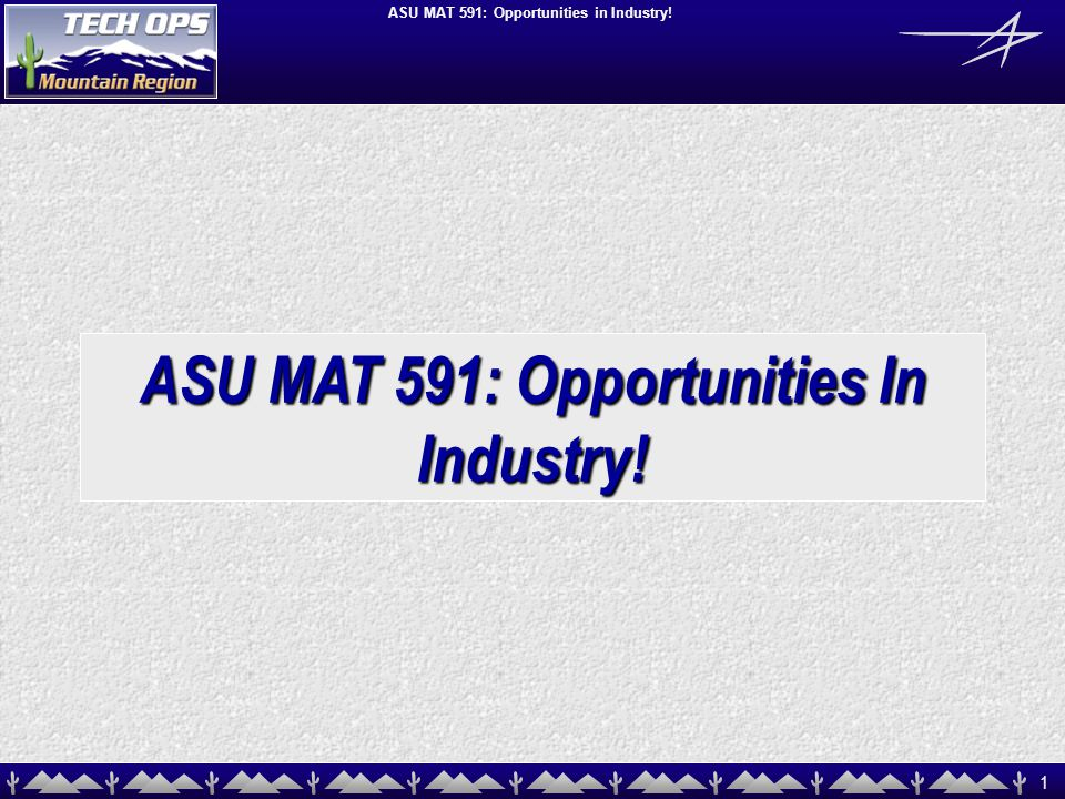 1 ASU MAT 591: Opportunities in Industry! ASU MAT 591: Opportunities In Industry!