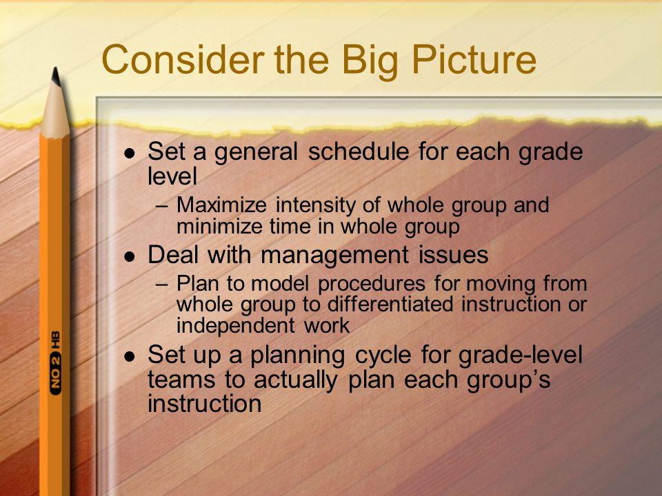 Consider the Big Picture Set a general schedule for each grade level –Maximize intensity of whole group and minimize time in whole group Deal with management issues –Plan to model procedures for moving from whole group to differentiated instruction or independent work Set up a planning cycle for grade-level teams to actually plan each group's instruction