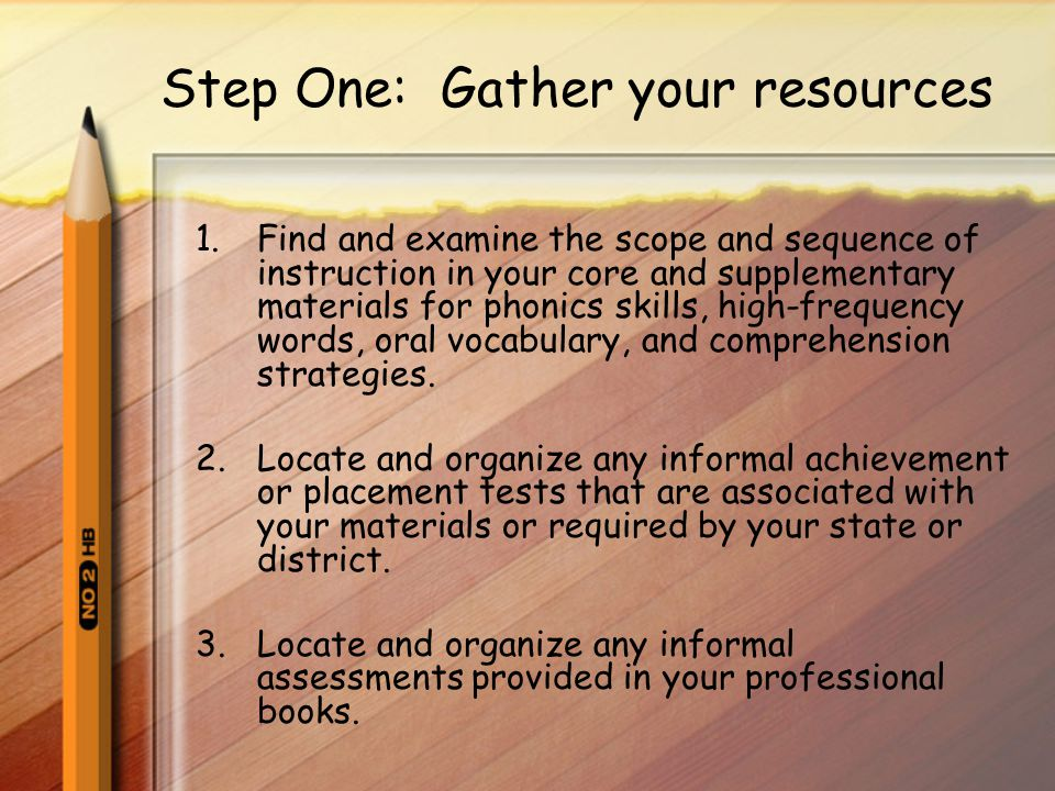 Step One: Gather your resources 1.Find and examine the scope and sequence of instruction in your core and supplementary materials for phonics skills, high-frequency words, oral vocabulary, and comprehension strategies.