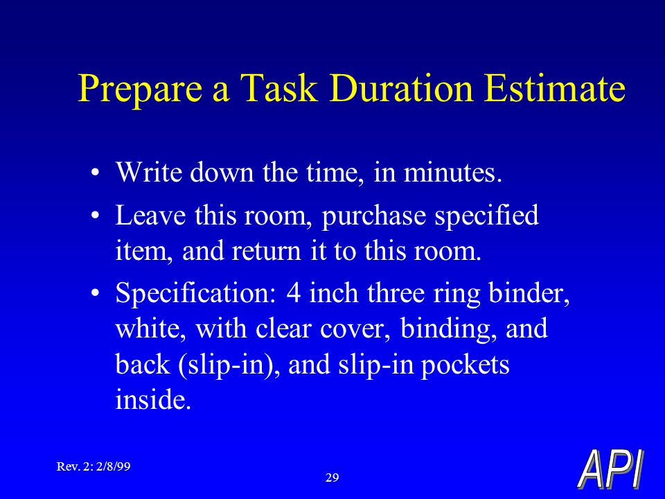 Rev. 2: 2/8/99 29 Prepare a Task Duration Estimate Write down the time, in minutes. Leave this room, purchase specified item, and return it to this ro