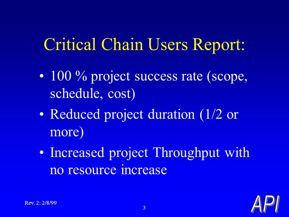 Rev. 2: 2/8/99 3 100 % project success rate (scope, schedule, cost) Reduced project duration (1/2 or more) Increased project Throughput with no resour