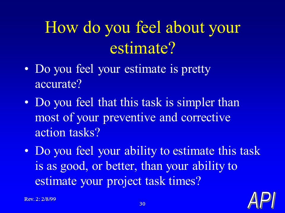 Rev. 2: 2/8/99 30 How do you feel about your estimate? Do you feel your estimate is pretty accurate? Do you feel that this task is simpler than most o