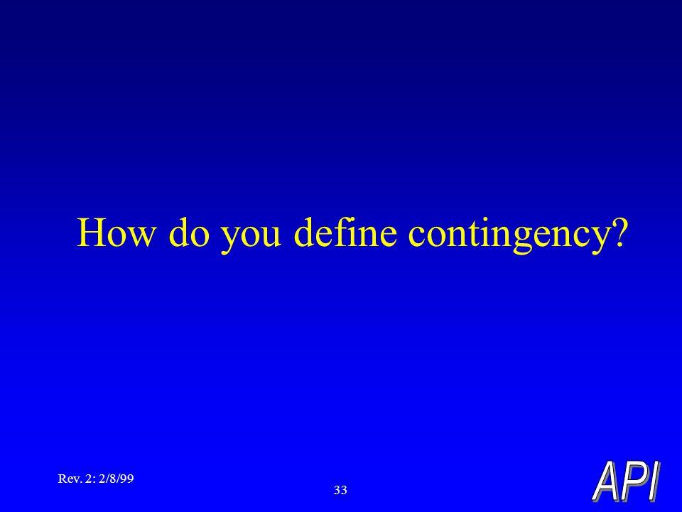 Rev. 2: 2/8/99 33 How do you define contingency