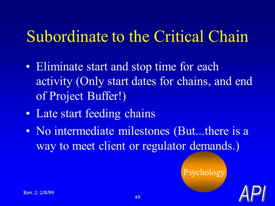 Rev. 2: 2/8/99 49 Subordinate to the Critical Chain Eliminate start and stop time for each activity (Only start dates for chains, and end of Project B