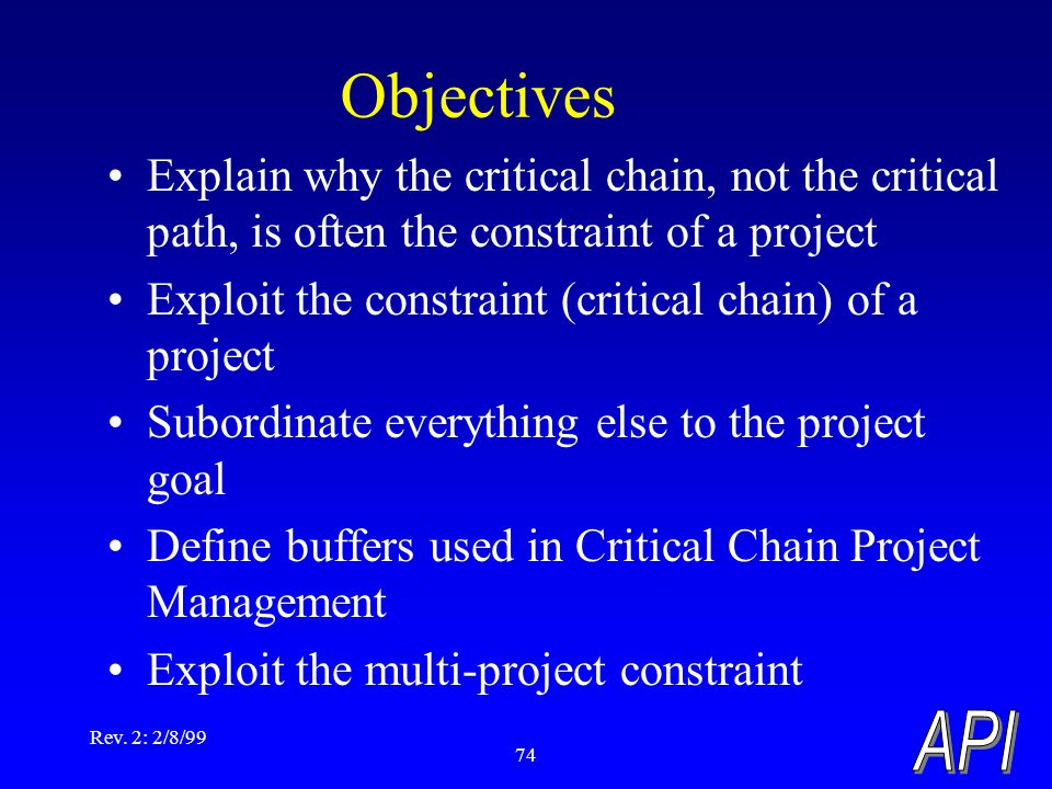 Rev. 2: 2/8/99 74 Explain why the critical chain, not the critical path, is often the constraint of a project Exploit the constraint (critical chain)