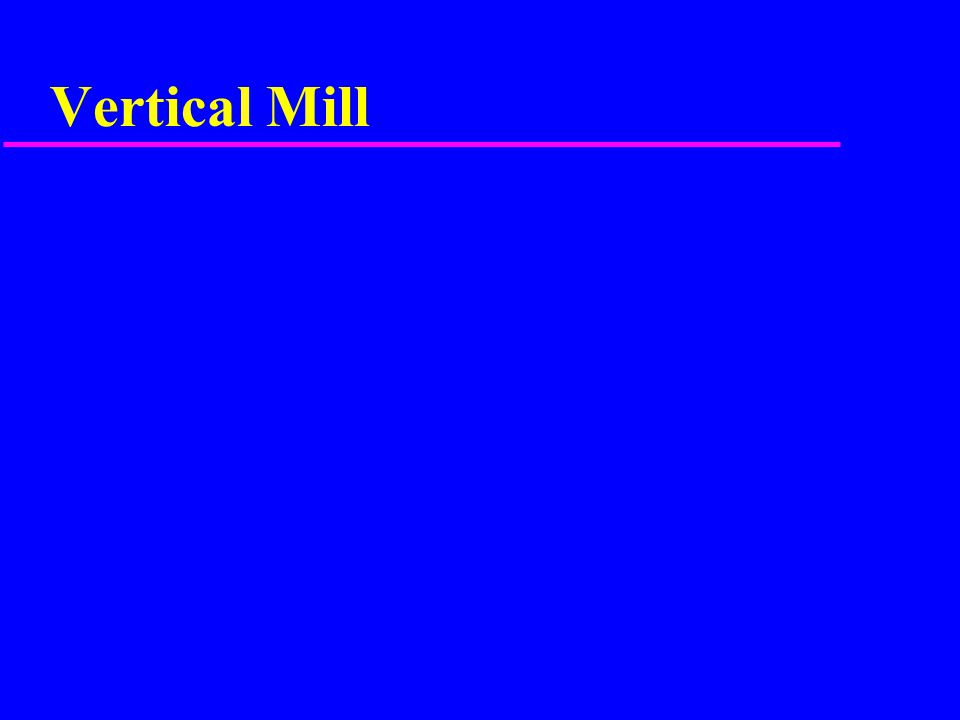 Horizontal Mill u Table squared by mounting indicator on table (Never the column) u Vise squared to table with indicator mounted on overarm