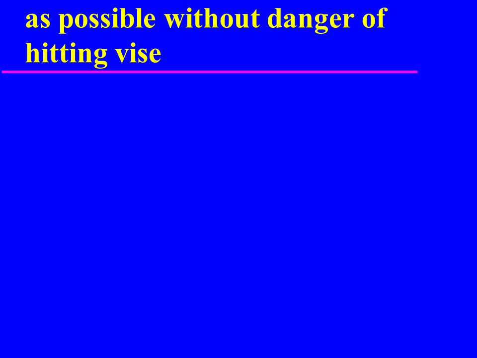 Keep work piece as far into vise as possible without danger of hitting vise