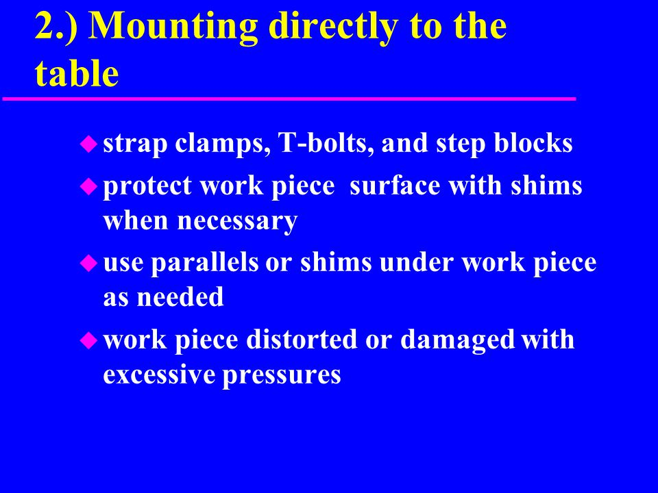 2.) Mounting directly to the table u strap clamps, T-bolts, and step blocks u protect work piece surface with shims when necessary u use parallels or shims under work piece as needed u work piece distorted or damaged with excessive pressures