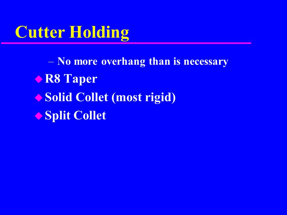 Cutter Holding –No more overhang than is necessary u R8 Taper u Solid Collet (most rigid) u Split Collet