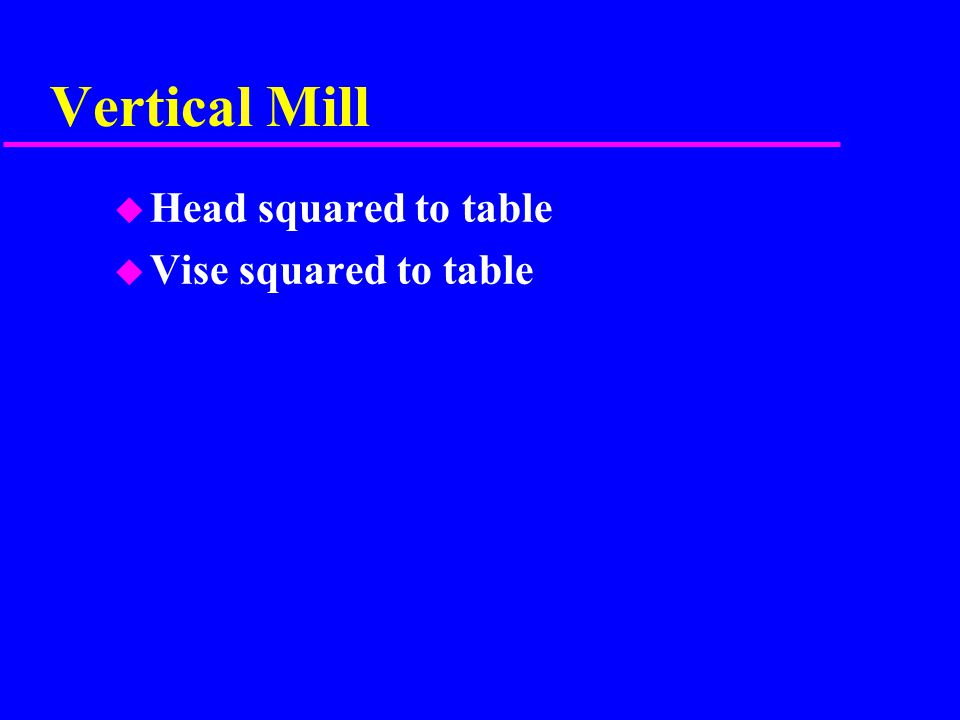 Vertical Mill u Head squared to table u Vise squared to table