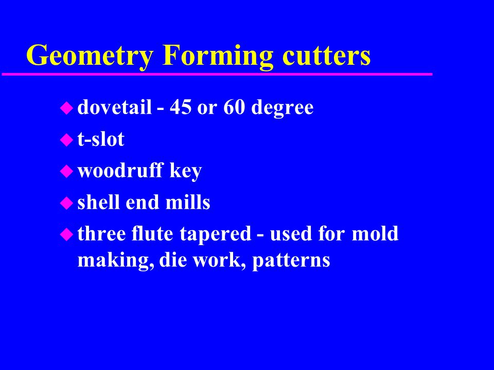 Geometry Forming cutters u dovetail - 45 or 60 degree u t-slot u woodruff key u shell end mills u three flute tapered - used for mold making, die work, patterns