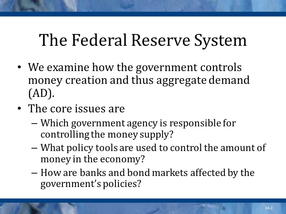 14-2 The Federal Reserve System We examine how the government controls money creation and thus aggregate demand (AD).