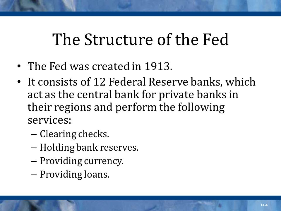 14-4 The Structure of the Fed The Fed was created in 1913.