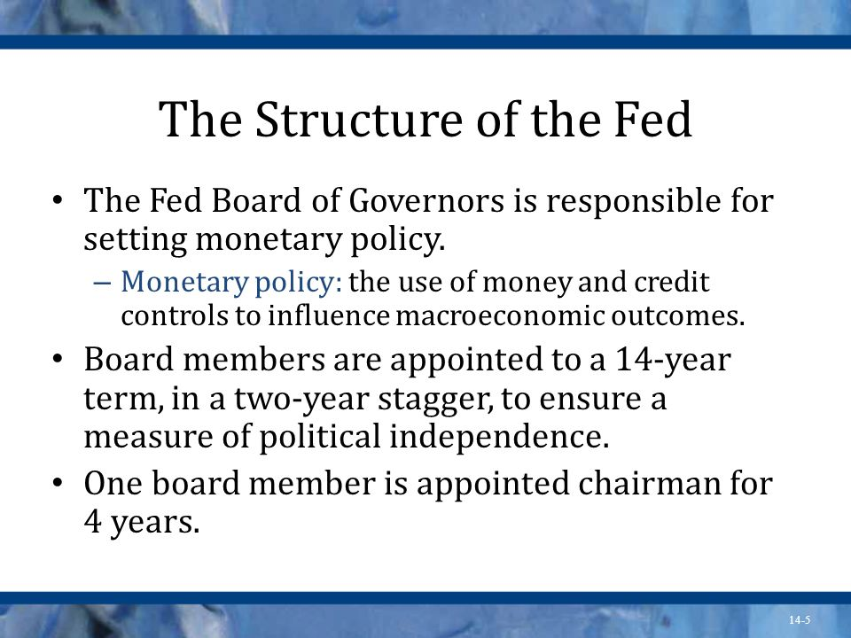 14-5 The Structure of the Fed The Fed Board of Governors is responsible for setting monetary policy.