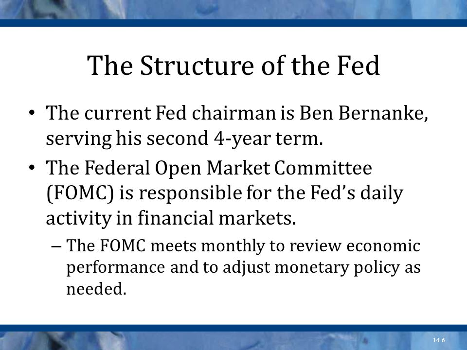 14-6 The Structure of the Fed The current Fed chairman is Ben Bernanke, serving his second 4-year term.