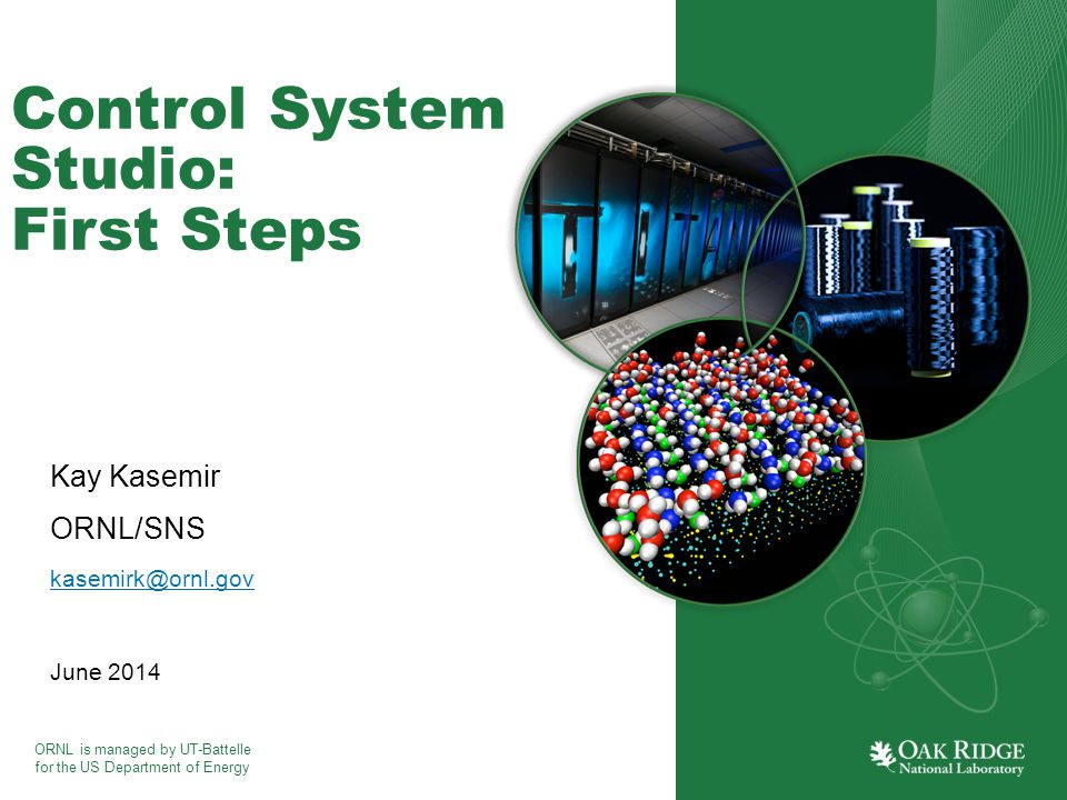 ORNL is managed by UT-Battelle for the US Department of Energy Control System Studio: First Steps Kay Kasemir ORNL/SNS kasemirk@ornl.gov June 2014