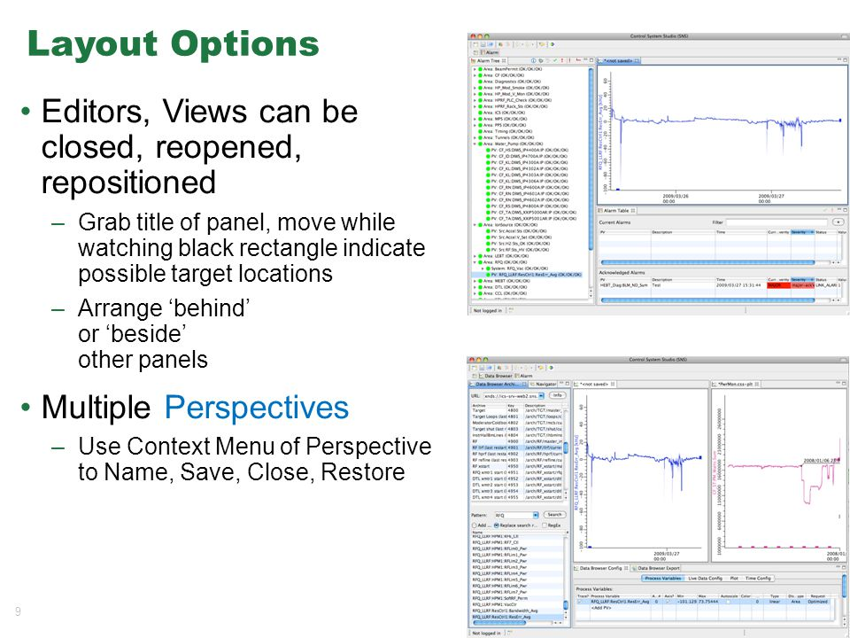 9 Layout Options Editors, Views can be closed, reopened, repositioned –Grab title of panel, move while watching black rectangle indicate possible target locations –Arrange 'behind' or 'beside' other panels Multiple Perspectives –Use Context Menu of Perspective to Name, Save, Close, Restore