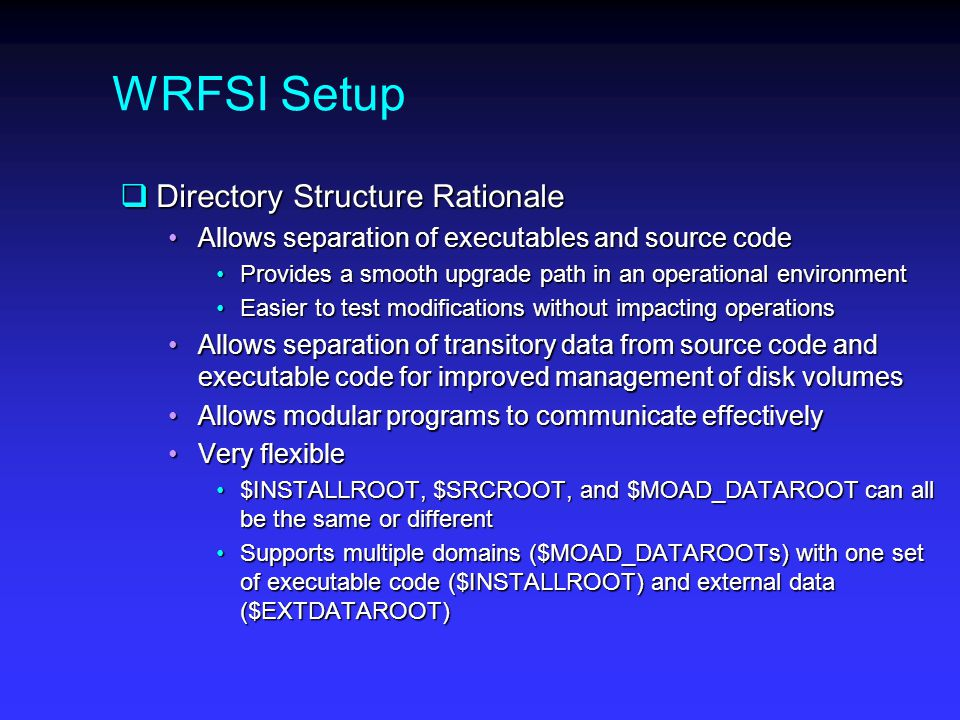 WRFSI Setup  Directory Structure Rationale Allows separation of executables and source codeAllows separation of executables and source code Provides a smooth upgrade path in an operational environmentProvides a smooth upgrade path in an operational environment Easier to test modifications without impacting operationsEasier to test modifications without impacting operations Allows separation of transitory data from source code and executable code for improved management of disk volumesAllows separation of transitory data from source code and executable code for improved management of disk volumes Allows modular programs to communicate effectivelyAllows modular programs to communicate effectively Very flexibleVery flexible $INSTALLROOT, $SRCROOT, and $MOAD_DATAROOT can all be the same or different$INSTALLROOT, $SRCROOT, and $MOAD_DATAROOT can all be the same or different Supports multiple domains ($MOAD_DATAROOTs) with one set of executable code ($INSTALLROOT) and external data ($EXTDATAROOT)Supports multiple domains ($MOAD_DATAROOTs) with one set of executable code ($INSTALLROOT) and external data ($EXTDATAROOT)