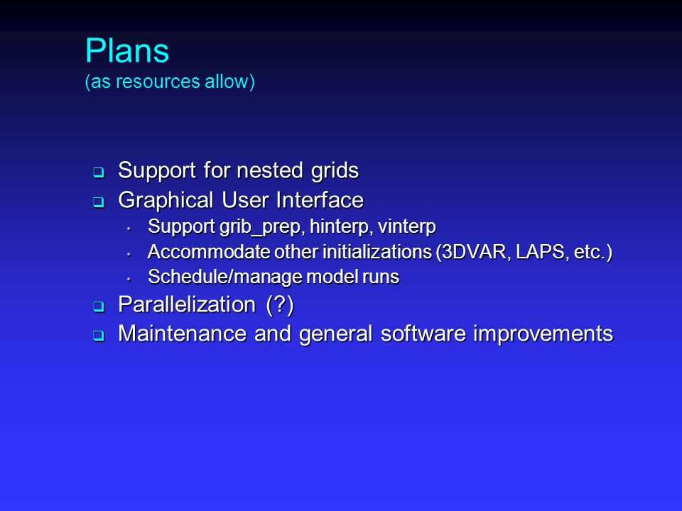 Plans (as resources allow)  Support for nested grids  Graphical User Interface Support grib_prep, hinterp, vinterp Support grib_prep, hinterp, vinterp Accommodate other initializations (3DVAR, LAPS, etc.) Accommodate other initializations (3DVAR, LAPS, etc.) Schedule/manage model runs Schedule/manage model runs  Parallelization ( )  Maintenance and general software improvements