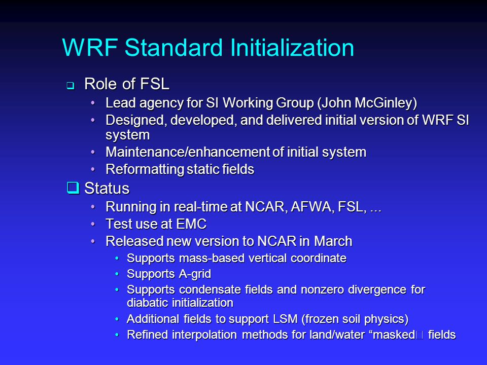 WRF Standard Initialization  Role of FSL Lead agency for SI Working Group (John McGinley)Lead agency for SI Working Group (John McGinley) Designed, developed, and delivered initial version of WRF SI systemDesigned, developed, and delivered initial version of WRF SI system Maintenance/enhancement of initial systemMaintenance/enhancement of initial system Reformatting static fieldsReformatting static fields  Status Running in real-time at NCAR, AFWA, FSL,...Running in real-time at NCAR, AFWA, FSL,...
